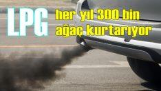 LPG'li araçlar yılda 300 bin ağacı kurtarıyor!