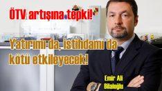 'ÖTV artışları Türkiye'ye yatırımı da istihdamı da kötü etkileyecek!'